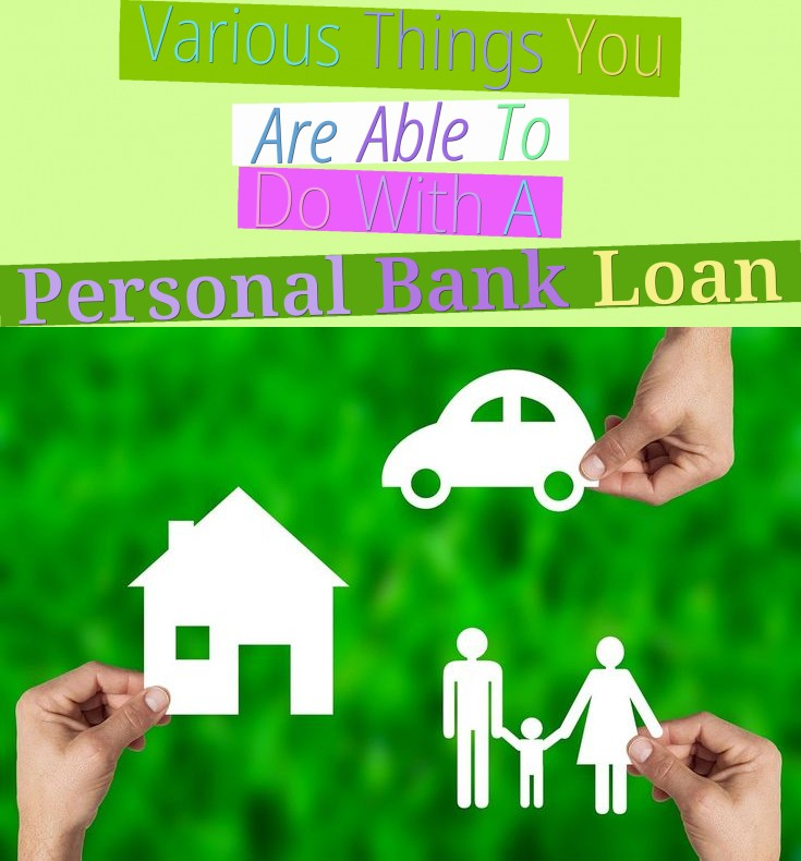 Various Things You Are Able To Do With A Personal Bank Loan